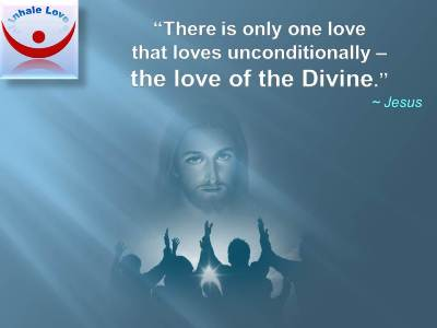 Jesus on Love of the Divine: There is only one love that loves unconditionally – the love of the Divine.