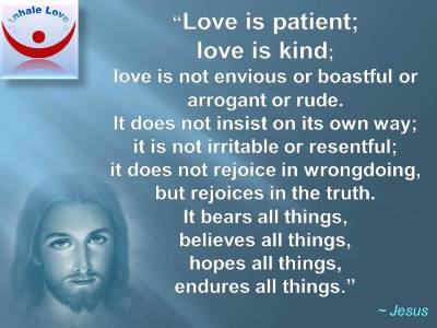 Jesus on Love: Love is patient; love is kind; love is not envious or boastful or arrogant or rude. It does not insist on its own way; it is not irritable or resentful; it does not rejoice in wrongdoing, but rejoices in the truth. It bears all things, believes all things, hopes all things, endures all things.