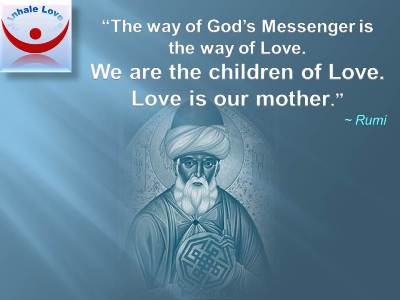 Rumi on Love quotes at Inhale Love, Sufi, Islam, Allah, Muslim love: The way of God's Messenger is the way of Love. We are the children of Love. Love is our mother.