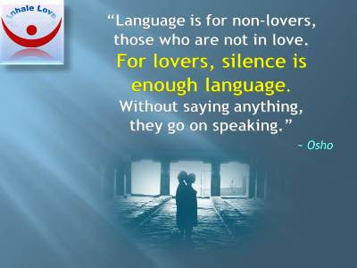 Osho on Love, Lovers, Silence as a Language of Lovers: Language is for non-lovers, those who are not in love. For lovers, silence is enough language. Without saying anything, they go on speaking.