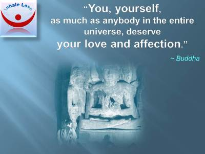 Love Yourself - BUDDHA: You yourself, as much as anybody in the entire universe, deserve your love and affection.