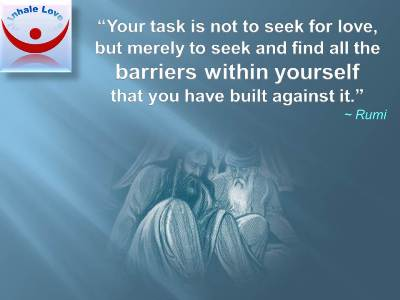 Rumi on Love quotes: Your task is not to seek for love, but merely to seek and find all the barriers within yourself that you have built against it.